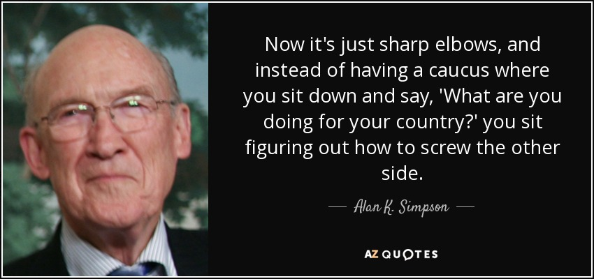 Now it's just sharp elbows, and instead of having a caucus where you sit down and say, 'What are you doing for your country?' you sit figuring out how to screw the other side. - Alan K. Simpson