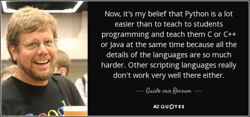 Now, it's my belief that Python is a lot easier than to teach to students programming and teach them C or C++ or Java at the same time because all the details of the languages are so much harder. Other scripting languages really don't work very well there either. - Guido van Rossum