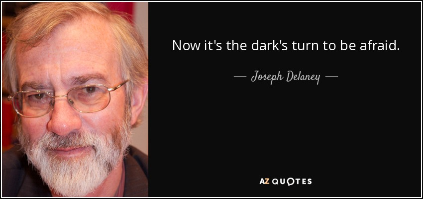 Now it's the dark's turn to be afraid. - Joseph Delaney