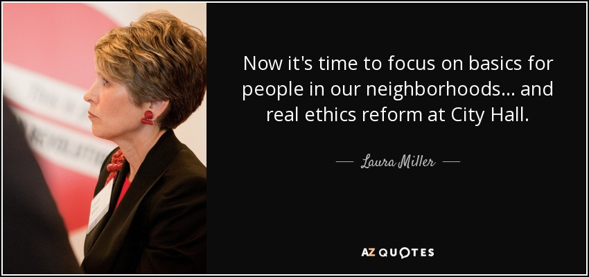 Now it's time to focus on basics for people in our neighborhoods... and real ethics reform at City Hall. - Laura Miller