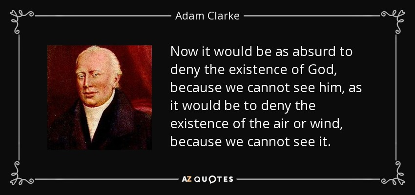 Now it would be as absurd to deny the existence of God, because we cannot see him, as it would be to deny the existence of the air or wind, because we cannot see it. - Adam Clarke