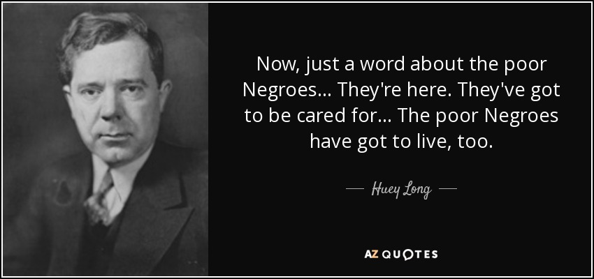 Now, just a word about the poor Negroes... They're here. They've got to be cared for... The poor Negroes have got to live, too. - Huey Long