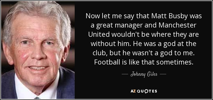 Now let me say that Matt Busby was a great manager and Manchester United wouldn't be where they are without him. He was a god at the club, but he wasn't a god to me. Football is like that sometimes. - Johnny Giles