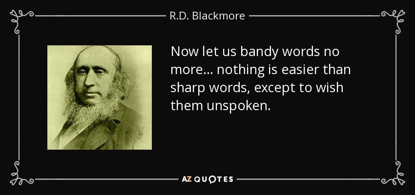Now let us bandy words no more... nothing is easier than sharp words, except to wish them unspoken. - R.D. Blackmore