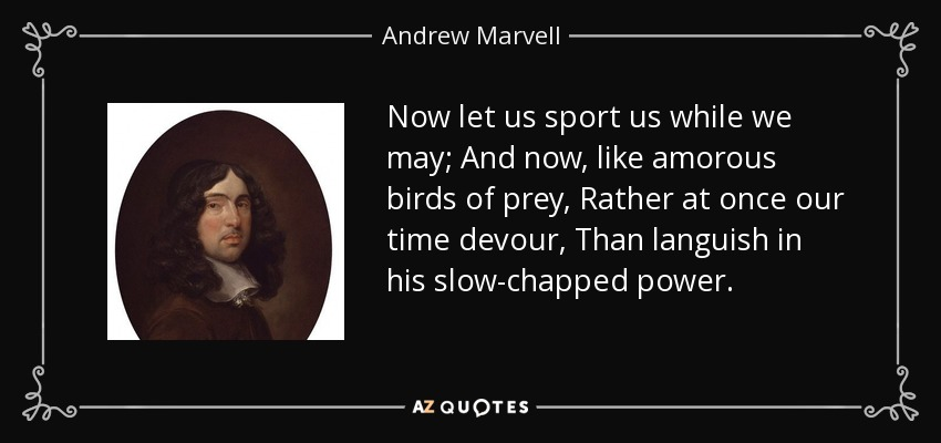 Now let us sport us while we may; And now, like amorous birds of prey, Rather at once our time devour, Than languish in his slow-chapped power. - Andrew Marvell