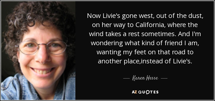 Now Livie's gone west, out of the dust, on her way to California, where the wind takes a rest sometimes. And I'm wondering what kind of friend I am, wanting my feet on that road to another place,instead of Livie's. - Karen Hesse