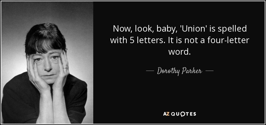 Now, look, baby, 'Union' is spelled with 5 letters. It is not a four-letter word. - Dorothy Parker