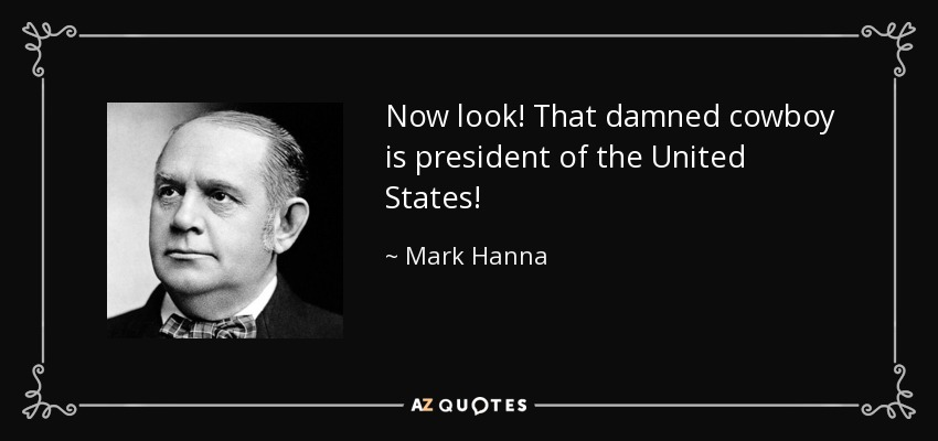 Now look! That damned cowboy is president of the United States! - Mark Hanna