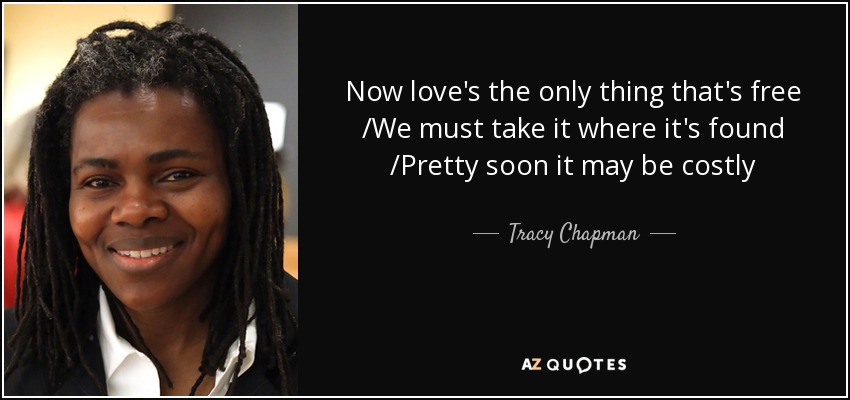 Now love's the only thing that's free /We must take it where it's found /Pretty soon it may be costly - Tracy Chapman