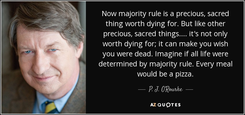 Now majority rule is a precious, sacred thing worth dying for. But like other precious, sacred things .... it's not only worth dying for; it can make you wish you were dead. Imagine if all life were determined by majority rule. Every meal would be a pizza. - P. J. O'Rourke