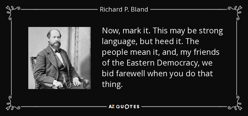 Now, mark it. This may be strong language, but heed it. The people mean it, and, my friends of the Eastern Democracy, we bid farewell when you do that thing. - Richard P. Bland