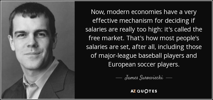 Now, modern economies have a very effective mechanism for deciding if salaries are really too high: it's called the free market. That's how most people's salaries are set, after all, including those of major-league baseball players and European soccer players. - James Surowiecki