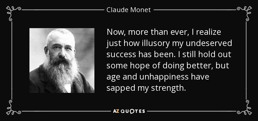 Now, more than ever, I realize just how illusory my undeserved success has been. I still hold out some hope of doing better, but age and unhappiness have sapped my strength. - Claude Monet