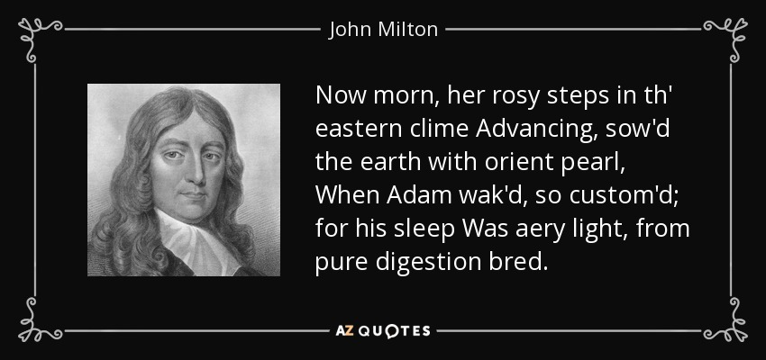 Now morn, her rosy steps in th' eastern clime Advancing, sow'd the earth with orient pearl, When Adam wak'd, so custom'd; for his sleep Was aery light, from pure digestion bred. - John Milton