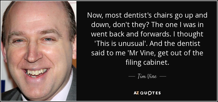Now, most dentist's chairs go up and down, don't they? The one I was in went back and forwards. I thought 'This is unusual'. And the dentist said to me 'Mr Vine, get out of the filing cabinet. - Tim Vine