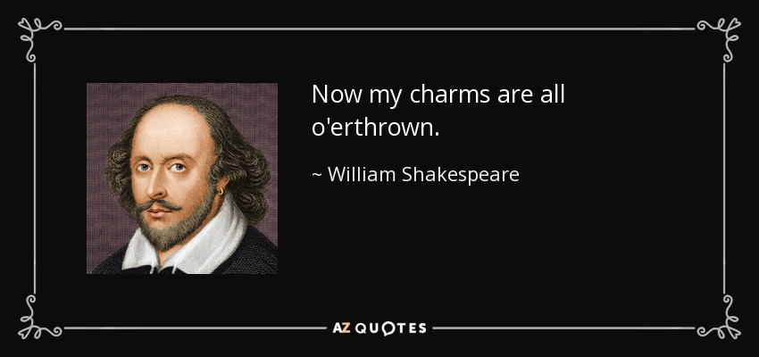 Now my charms are all o'erthrown. - William Shakespeare