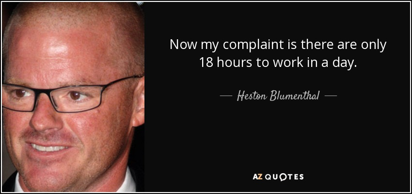 Now my complaint is there are only 18 hours to work in a day. - Heston Blumenthal