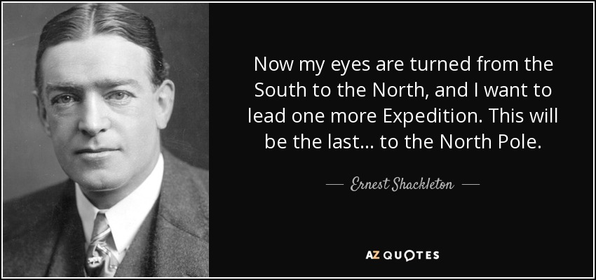 Now my eyes are turned from the South to the North, and I want to lead one more Expedition. This will be the last... to the North Pole. - Ernest Shackleton