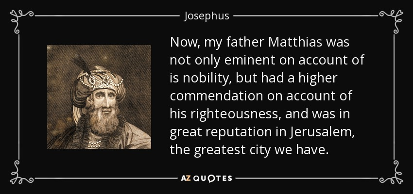 Now, my father Matthias was not only eminent on account of is nobility, but had a higher commendation on account of his righteousness, and was in great reputation in Jerusalem, the greatest city we have. - Josephus