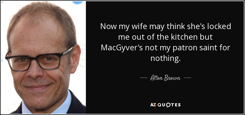 Now my wife may think she's locked me out of the kitchen but MacGyver's not my patron saint for nothing. - Alton Brown
