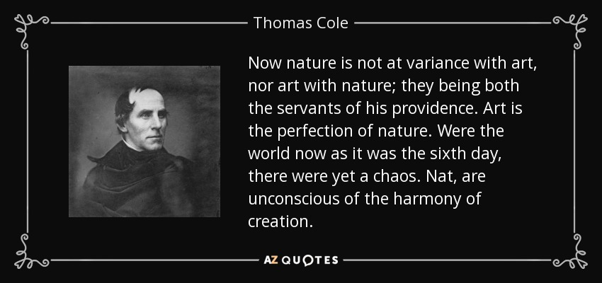 Now nature is not at variance with art, nor art with nature; they being both the servants of his providence. Art is the perfection of nature. Were the world now as it was the sixth day, there were yet a chaos. Nat, are unconscious of the harmony of creation. - Thomas Cole