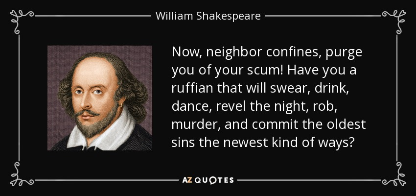 Now, neighbor confines, purge you of your scum! Have you a ruffian that will swear, drink, dance, revel the night, rob, murder, and commit the oldest sins the newest kind of ways? - William Shakespeare