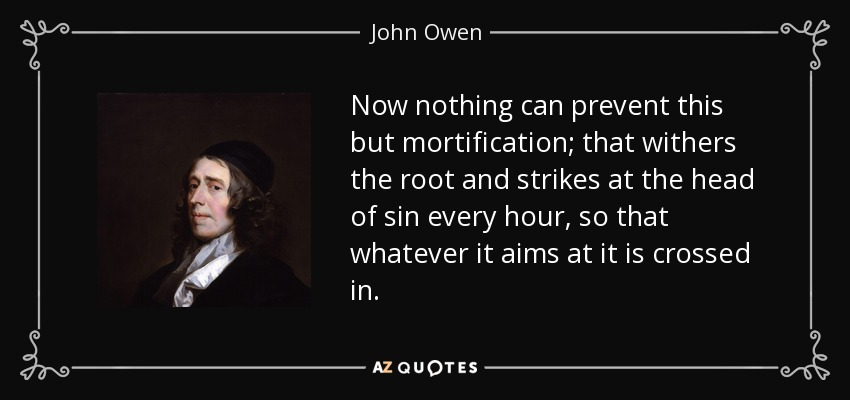 Now nothing can prevent this but mortification; that withers the root and strikes at the head of sin every hour, so that whatever it aims at it is crossed in. - John Owen