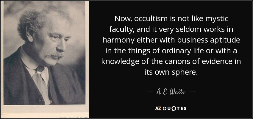 Now, occultism is not like mystic faculty, and it very seldom works in harmony either with business aptitude in the things of ordinary life or with a knowledge of the canons of evidence in its own sphere. - A. E. Waite
