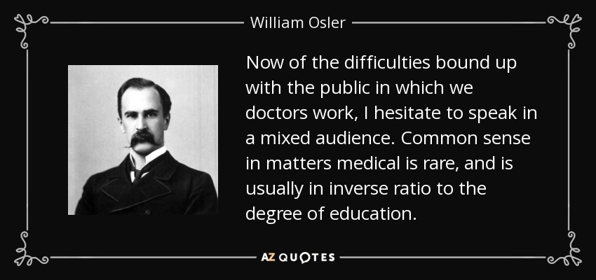 Now of the difficulties bound up with the public in which we doctors work, I hesitate to speak in a mixed audience. Common sense in matters medical is rare, and is usually in inverse ratio to the degree of education. - William Osler