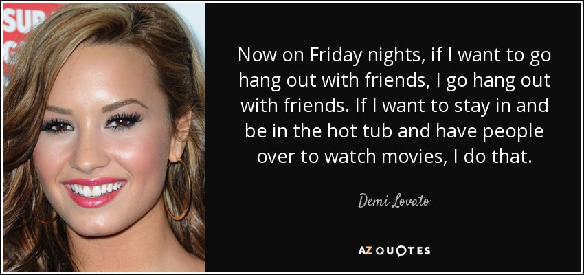 Now on Friday nights, if I want to go hang out with friends, I go hang out with friends. If I want to stay in and be in the hot tub and have people over to watch movies, I do that. - Demi Lovato