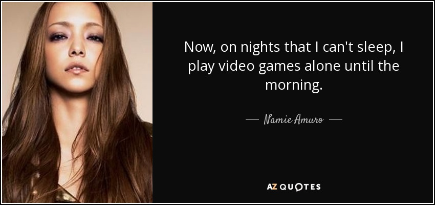 Now, on nights that I can't sleep, I play video games alone until the morning. - Namie Amuro