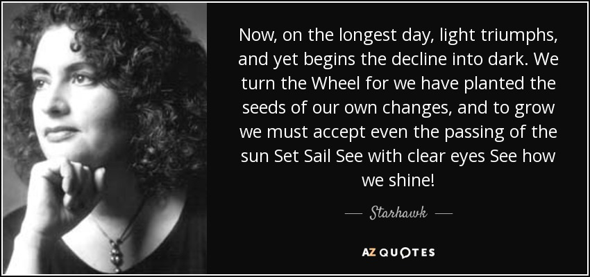 Now, on the longest day, light triumphs, and yet begins the decline into dark. We turn the Wheel for we have planted the seeds of our own changes, and to grow we must accept even the passing of the sun Set Sail See with clear eyes See how we shine! - Starhawk