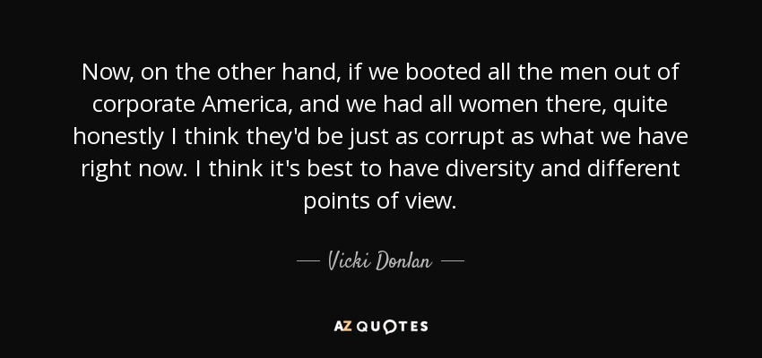 Now, on the other hand, if we booted all the men out of corporate America, and we had all women there, quite honestly I think they'd be just as corrupt as what we have right now. I think it's best to have diversity and different points of view. - Vicki Donlan