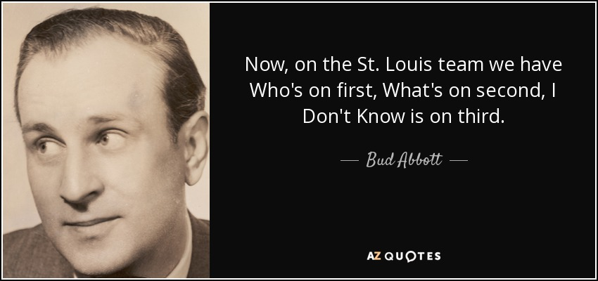 Now, on the St. Louis team we have Who's on first, What's on second, I Don't Know is on third. - Bud Abbott