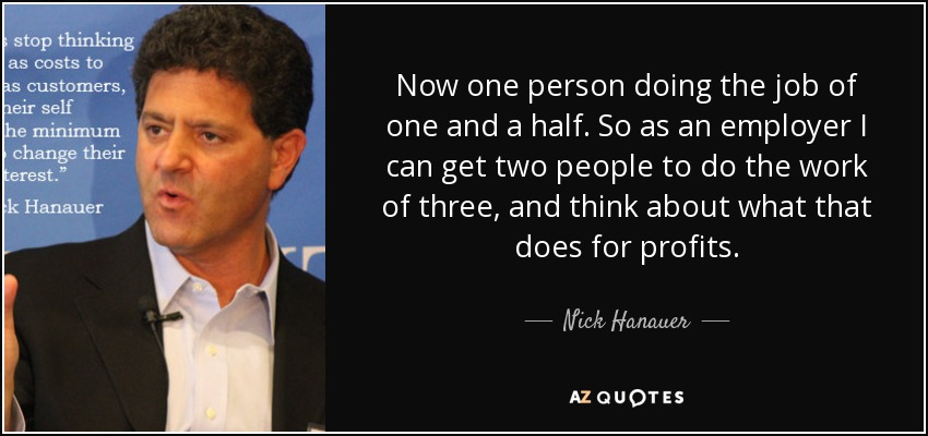 Now one person doing the job of one and a half. So as an employer I can get two people to do the work of three, and think about what that does for profits. - Nick Hanauer