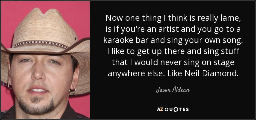 Now one thing I think is really lame, is if you're an artist and you go to a karaoke bar and sing your own song. I like to get up there and sing stuff that I would never sing on stage anywhere else. Like Neil Diamond. - Jason Aldean