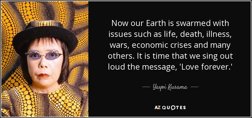 Now our Earth is swarmed with issues such as life, death, illness, wars, economic crises and many others. It is time that we sing out loud the message, 'Love forever.' - Yayoi Kusama