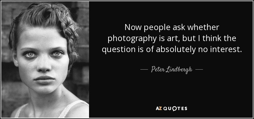 Now people ask whether photography is art, but I think the question is of absolutely no interest. - Peter Lindbergh