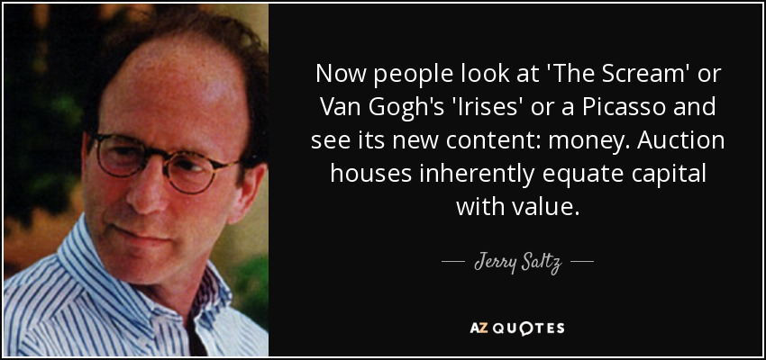Now people look at 'The Scream' or Van Gogh's 'Irises' or a Picasso and see its new content: money. Auction houses inherently equate capital with value. - Jerry Saltz