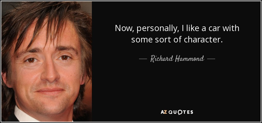 Now, personally, I like a car with some sort of character. - Richard Hammond