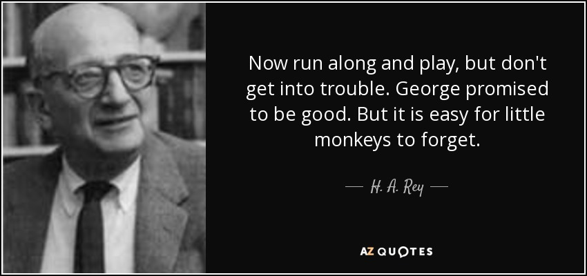 Now run along and play, but don't get into trouble. George promised to be good. But it is easy for little monkeys to forget. - H. A. Rey