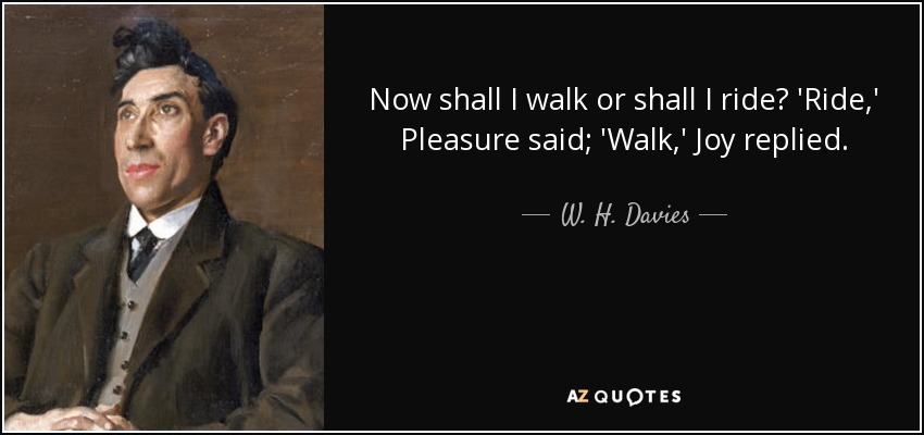 Now shall I walk or shall I ride? 'Ride,' Pleasure said; 'Walk,' Joy replied. - W. H. Davies