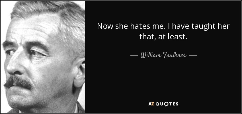 Now she hates me. I have taught her that, at least. - William Faulkner