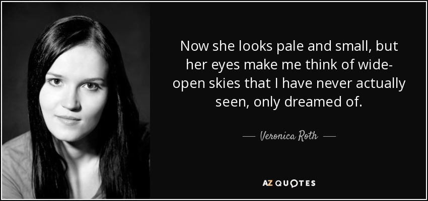 Now she looks pale and small, but her eyes make me think of wide- open skies that I have never actually seen, only dreamed of. - Veronica Roth