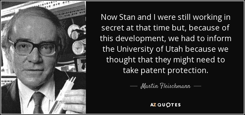 Now Stan and I were still working in secret at that time but, because of this development, we had to inform the University of Utah because we thought that they might need to take patent protection. - Martin Fleischmann