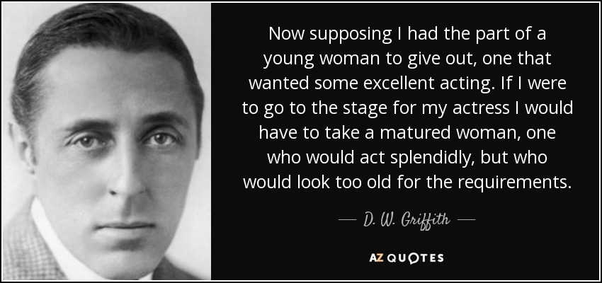 Now supposing I had the part of a young woman to give out, one that wanted some excellent acting. If I were to go to the stage for my actress I would have to take a matured woman, one who would act splendidly, but who would look too old for the requirements. - D. W. Griffith