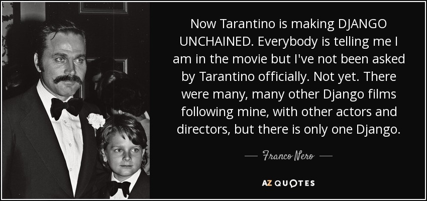 Now Tarantino is making DJANGO UNCHAINED. Everybody is telling me I am in the movie but I've not been asked by Tarantino officially. Not yet. There were many, many other Django films following mine, with other actors and directors, but there is only one Django. - Franco Nero