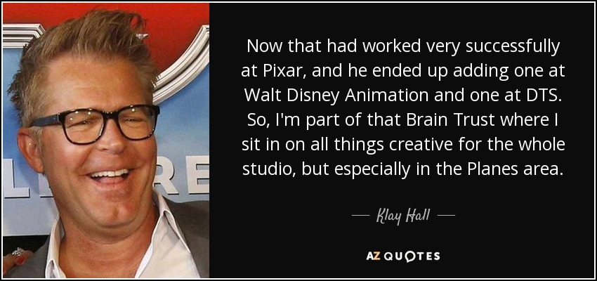 Now that had worked very successfully at Pixar, and he ended up adding one at Walt Disney Animation and one at DTS. So, I'm part of that Brain Trust where I sit in on all things creative for the whole studio, but especially in the Planes area. - Klay Hall