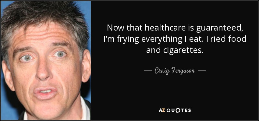 Now that healthcare is guaranteed, I'm frying everything I eat. Fried food and cigarettes. - Craig Ferguson