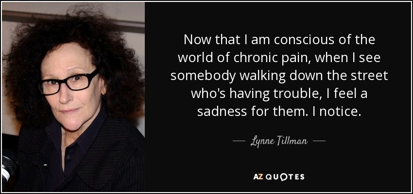 Now that I am conscious of the world of chronic pain, when I see somebody walking down the street who's having trouble, I feel a sadness for them. I notice. - Lynne Tillman